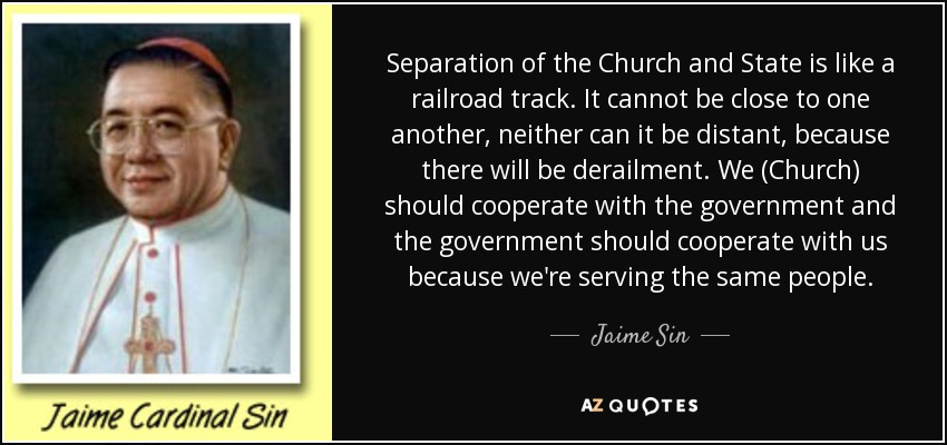 Separation of the Church and State is like a railroad track. It cannot be close to one another, neither can it be distant, because there will be derailment. We (Church) should cooperate with the government and the government should cooperate with us because we're serving the same people. - Jaime Sin