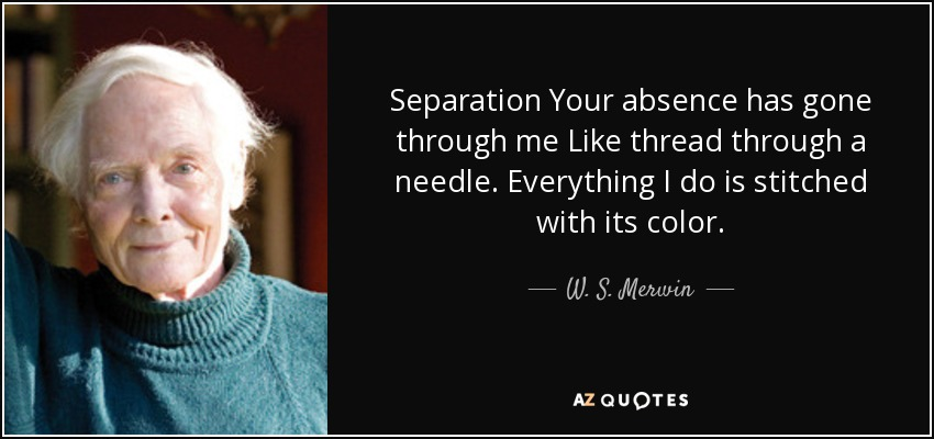 Separation Your absence has gone through me Like thread through a needle. Everything I do is stitched with its color. - W. S. Merwin