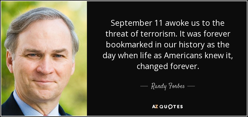 September 11 awoke us to the threat of terrorism. It was forever bookmarked in our history as the day when life as Americans knew it, changed forever. - Randy Forbes