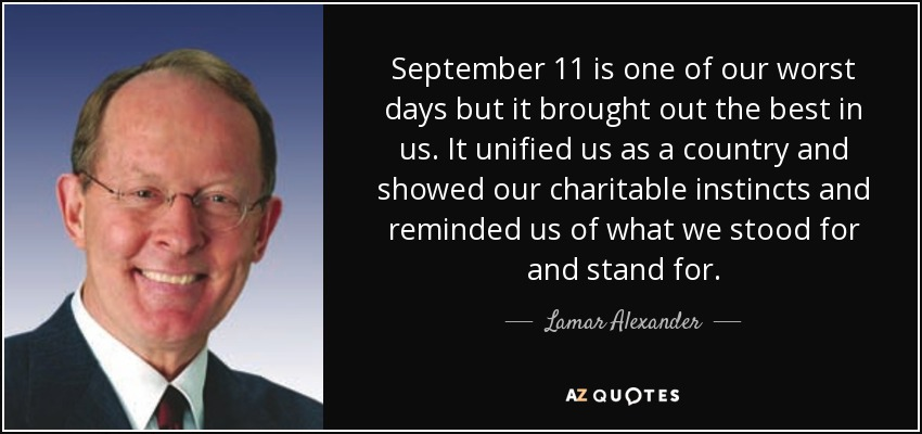 September 11 is one of our worst days but it brought out the best in us. It unified us as a country and showed our charitable instincts and reminded us of what we stood for and stand for. - Lamar Alexander