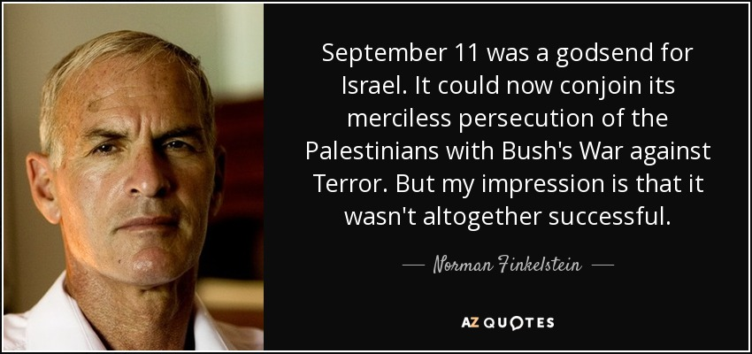 September 11 was a godsend for Israel. It could now conjoin its merciless persecution of the Palestinians with Bush's War against Terror. But my impression is that it wasn't altogether successful. - Norman Finkelstein