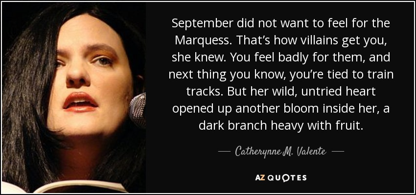September did not want to feel for the Marquess. That's how villains get you, she knew. You feel badly for them, and next thing you know, you're tied to train tracks. But her wild, untried heart opened up another bloom inside her, a dark branch heavy with fruit. - Catherynne M. Valente