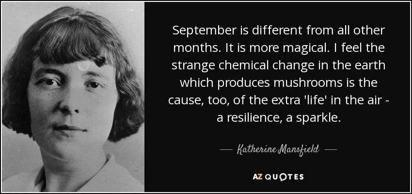 September is different from all other months. It is more magical. I feel the strange chemical change in the earth which produces mushrooms is the cause, too, of the extra 'life' in the air - a resilience, a sparkle. - Katherine Mansfield