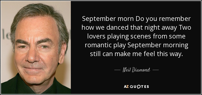 September morn Do you remember how we danced that night away Two lovers playing scenes from some romantic play September morning still can make me feel this way. - Neil Diamond