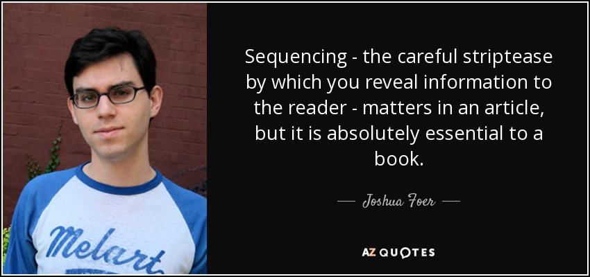 Sequencing - the careful striptease by which you reveal information to the reader - matters in an article, but it is absolutely essential to a book. - Joshua Foer