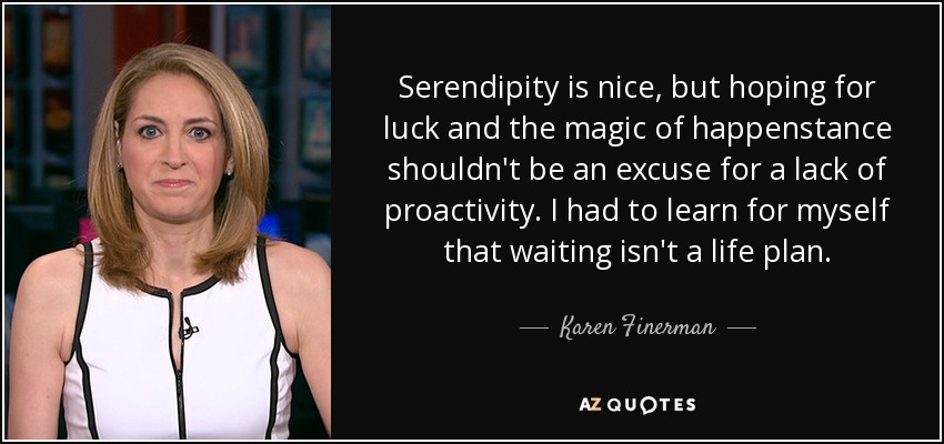 Serendipity is nice, but hoping for luck and the magic of happenstance shouldn't be an excuse for a lack of proactivity. I had to learn for myself that waiting isn't a life plan. - Karen Finerman