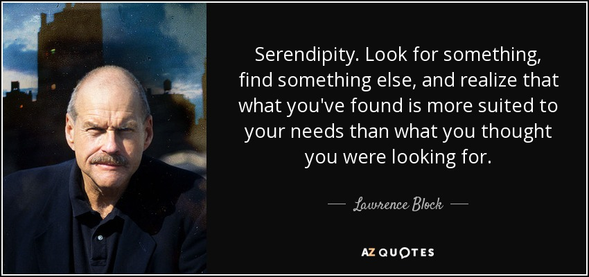 Serendipity. Look for something, find something else, and realize that what you've found is more suited to your needs than what you thought you were looking for. - Lawrence Block