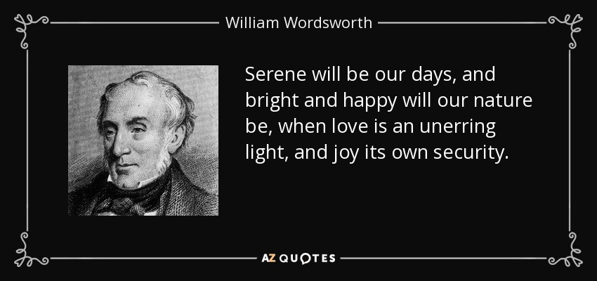 Serene will be our days, and bright and happy will our nature be, when love is an unerring light, and joy its own security. - William Wordsworth