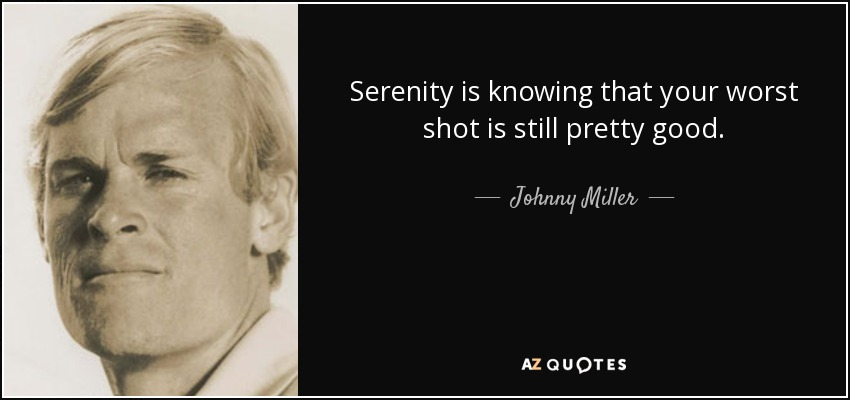 Serenity is knowing that your worst shot is still pretty good. - Johnny Miller