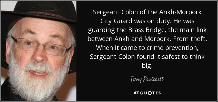 Sergeant Colon of the Ankh-Morpork City Guard was on duty. He was guarding the Brass Bridge, the main link between Ankh and Morpork. From theft. When it came to crime prevention, Sergeant Colon found it safest to think big. - Terry Pratchett