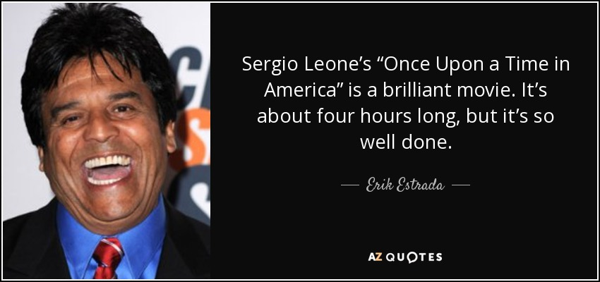 "Sergio Leone's ""Once Upon a Time in America"" is a brilliant movie. It's about four hours long, but it's so well done. - Erik Estrada"