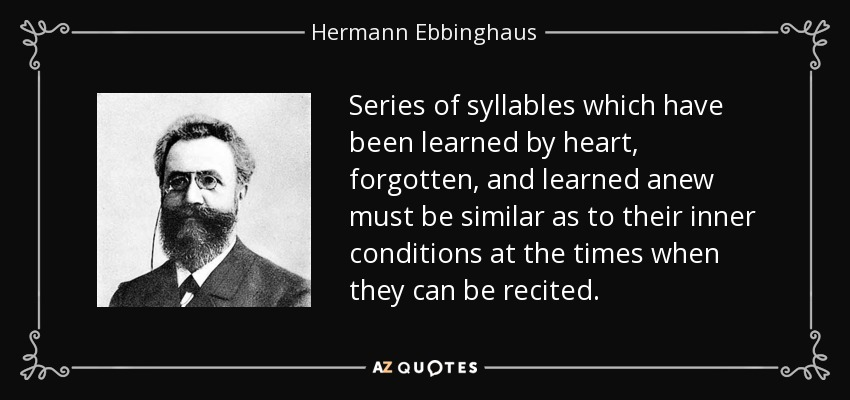 Series of syllables which have been learned by heart, forgotten, and learned anew must be similar as to their inner conditions at the times when they can be recited. - Hermann Ebbinghaus