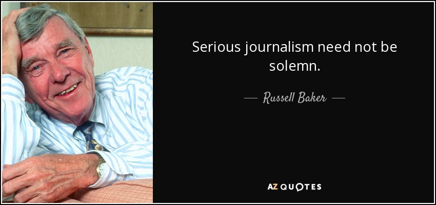 Serious journalism need not be solemn. - Russell Baker