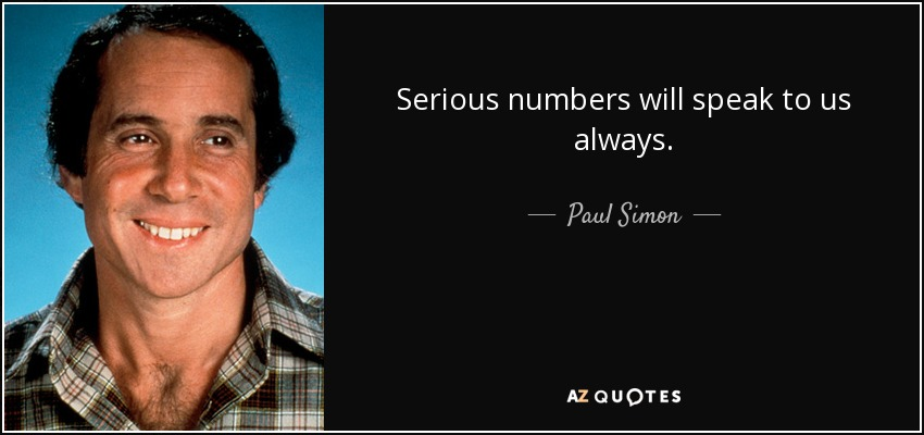 Serious numbers will speak to us always. - Paul Simon