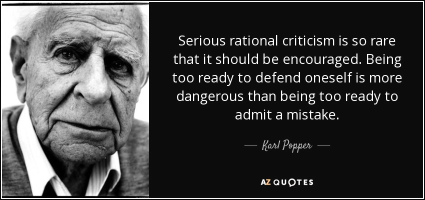 Serious rational criticism is so rare that it should be encouraged. Being too ready to defend oneself is more dangerous than being too ready to admit a mistake. - Karl Popper