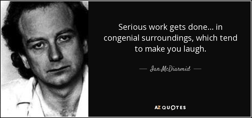 Serious work gets done ... in congenial surroundings, which tend to make you laugh. - Ian McDiarmid