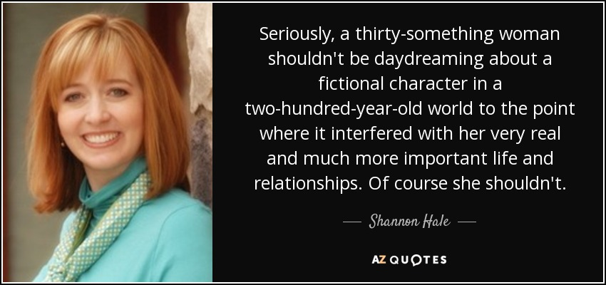 Seriously, a thirty-something woman shouldn't be daydreaming about a fictional character in a two-hundred-year-old world to the point where it interfered with her very real and much more important life and relationships. Of course she shouldn't. - Shannon Hale