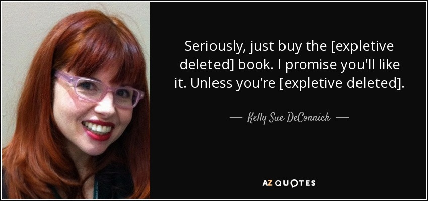 Seriously, just buy the [expletive deleted] book. I promise you'll like it. Unless you're [expletive deleted]. - Kelly Sue DeConnick