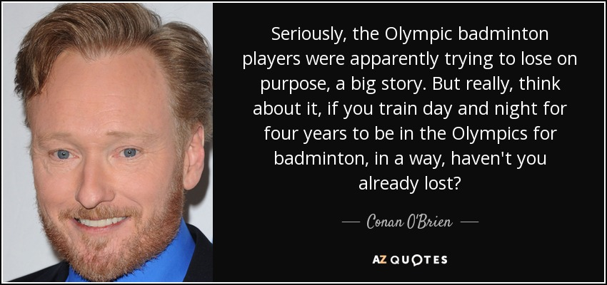 Seriously, the Olympic badminton players were apparently trying to lose on purpose, a big story. But really, think about it, if you train day and night for four years to be in the Olympics for badminton, in a way, haven't you already lost? - Conan O'Brien