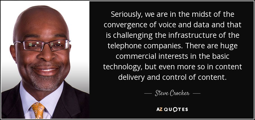 Seriously, we are in the midst of the convergence of voice and data and that is challenging the infrastructure of the telephone companies. There are huge commercial interests in the basic technology, but even more so in content delivery and control of content. - Steve Crocker