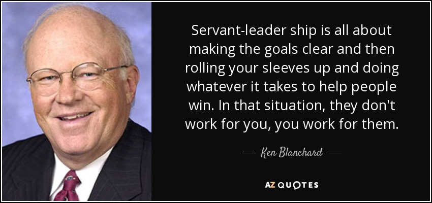 Servant-leader ship is all about making the goals clear and then rolling your sleeves up and doing whatever it takes to help people win. In that situation, they don't work for you, you work for them. - Ken Blanchard
