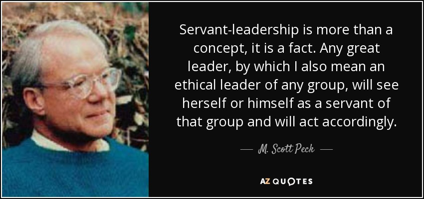 Servant-leadership is more than a concept, it is a fact. Any great leader, by which I also mean an ethical leader of any group, will see herself or himself as a servant of that group and will act accordingly. - M. Scott Peck