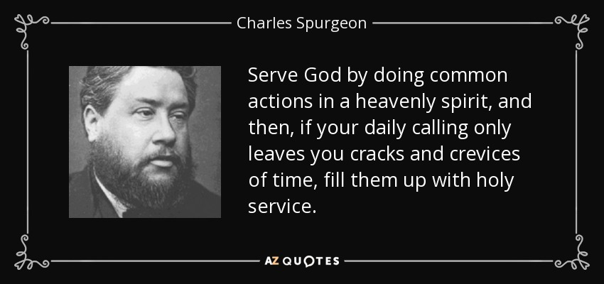 Serve God by doing common actions in a heavenly spirit, and then, if your daily calling only leaves you cracks and crevices of time, fill them up with holy service. - Charles Spurgeon