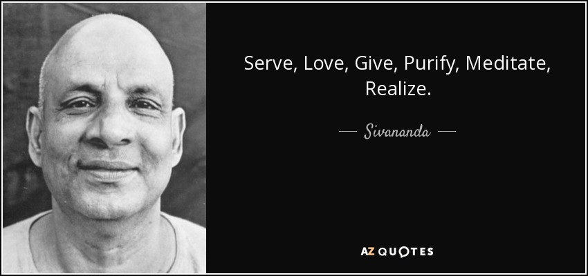 Serve, Love, Give, Purify, Meditate, Realize. - Sivananda