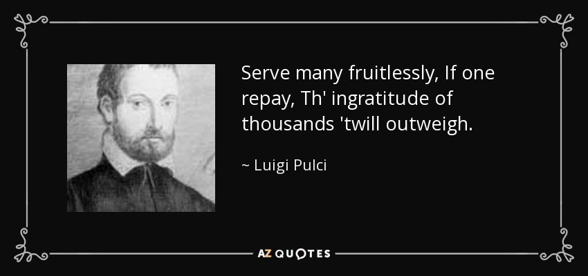Serve many fruitlessly, If one repay, Th' ingratitude of thousands 'twill outweigh. - Luigi Pulci