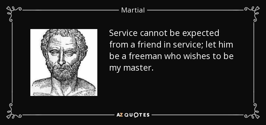 Service cannot be expected from a friend in service; let him be a freeman who wishes to be my master. - Martial