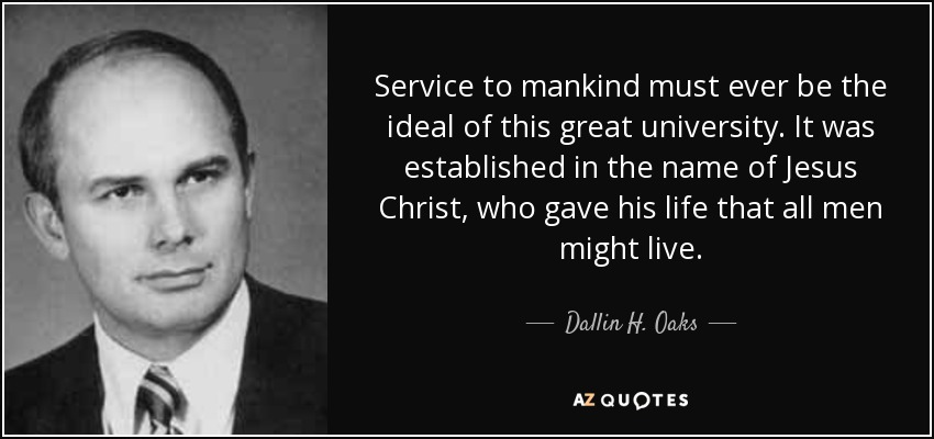 Service to mankind must ever be the ideal of this great university. It was established in the name of Jesus Christ, who gave his life that all men might live. - Dallin H. Oaks