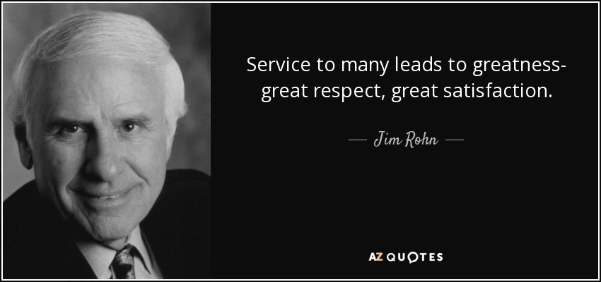 Service to many leads to greatness- great respect, great satisfaction. - Jim Rohn