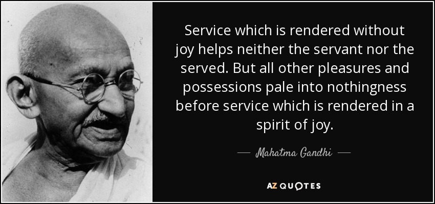 Service which is rendered without joy helps neither the servant nor the served. But all other pleasures and possessions pale into nothingness before service which is rendered in a spirit of joy. - Mahatma Gandhi