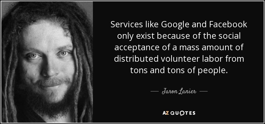 Services like Google and Facebook only exist because of the social acceptance of a mass amount of distributed volunteer labor from tons and tons of people. - Jaron Lanier