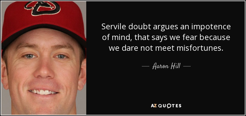 Servile doubt argues an impotence of mind, that says we fear because we dare not meet misfortunes. - Aaron Hill