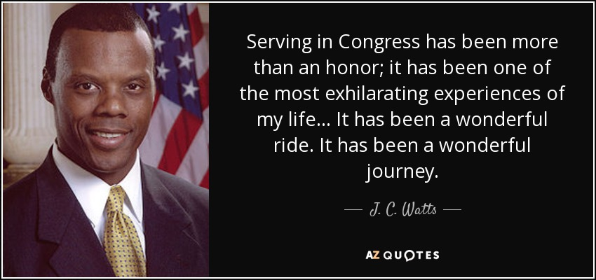 Serving in Congress has been more than an honor; it has been one of the most exhilarating experiences of my life... It has been a wonderful ride. It has been a wonderful journey. - J. C. Watts