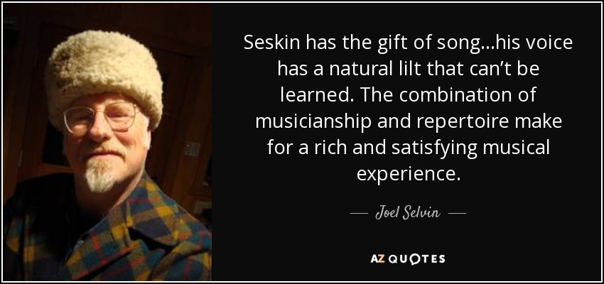 Seskin has the gift of song...his voice has a natural lilt that can't be learned. The combination of musicianship and repertoire make for a rich and satisfying musical experience. - Joel Selvin