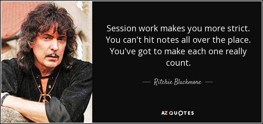 Session work makes you more strict. You can't hit notes all over the place. You've got to make each one really count. - Ritchie Blackmore