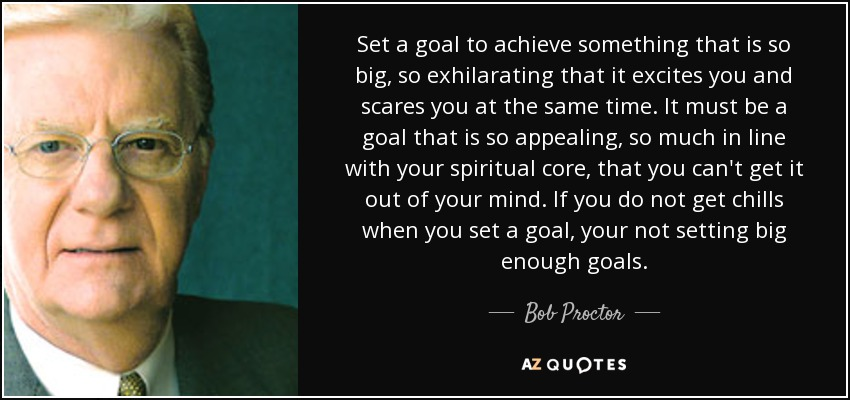 Set a goal to achieve something that is so big, so exhilarating that it excites you and scares you at the same time. It must be a goal that is so appealing, so much in line with your spiritual core, that you can't get it out of your mind. If you do not get chills when you set a goal, your not setting big enough goals. - Bob Proctor