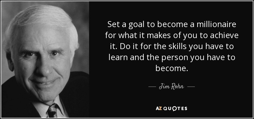 Set a goal to become a millionaire for what it makes of you to achieve it. Do it for the skills you have to learn and the person you have to become. - Jim Rohn