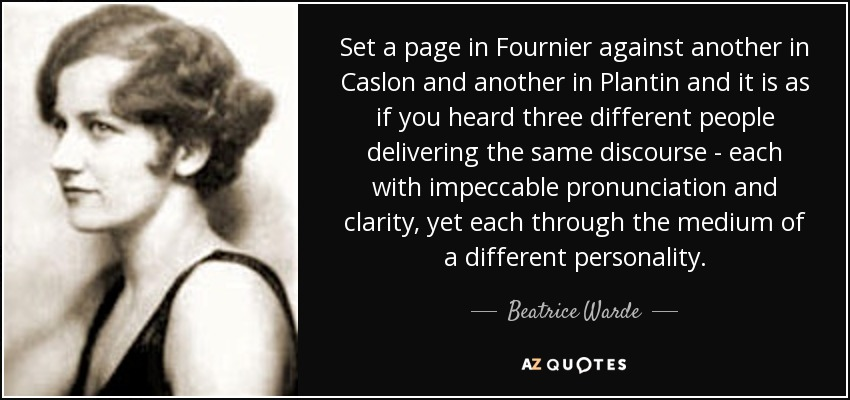 Set a page in Fournier against another in Caslon and another in Plantin and it is as if you heard three different people delivering the same discourse - each with impeccable pronunciation and clarity, yet each through the medium of a different personality. - Beatrice Warde