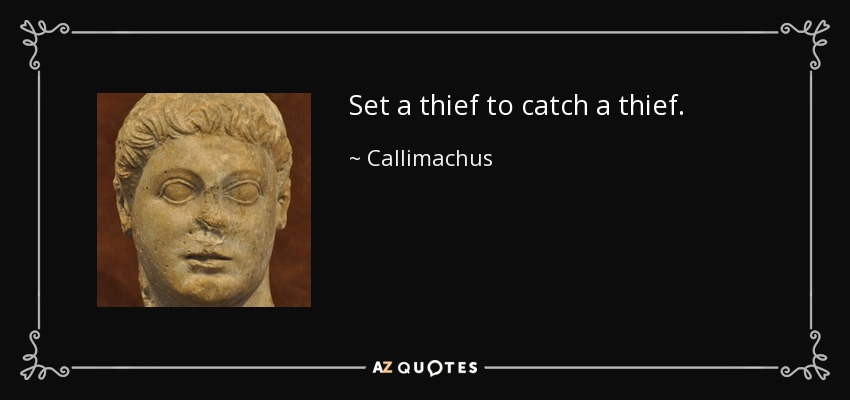 Set a thief to catch a thief. - Callimachus