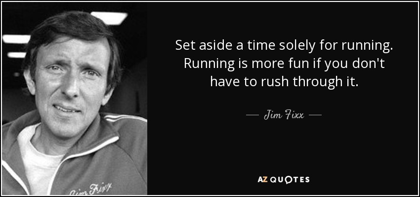 Set aside a time solely for running. Running is more fun if you don't have to rush through it. - Jim Fixx