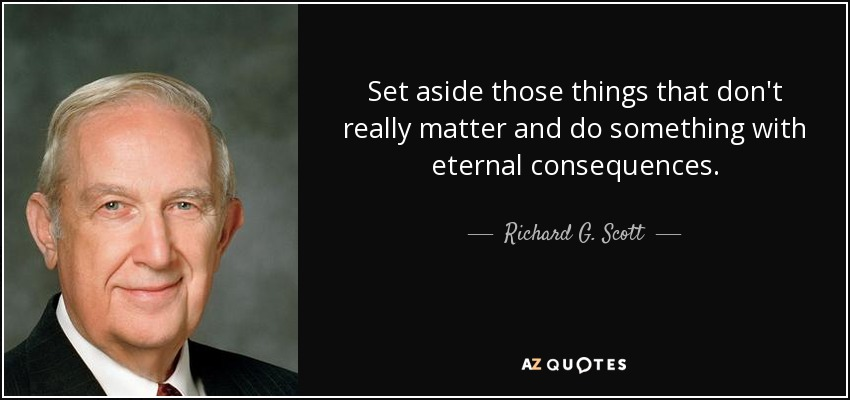 Set aside those things that don't really matter and do something with eternal consequences. - Richard G. Scott