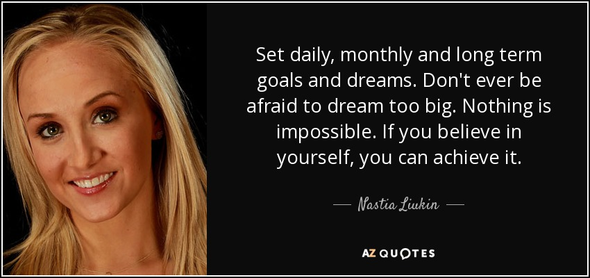 Set daily, monthly and long term goals and dreams. Don't ever be afraid to dream too big. Nothing is impossible. If you believe in yourself, you can achieve it. - Nastia Liukin