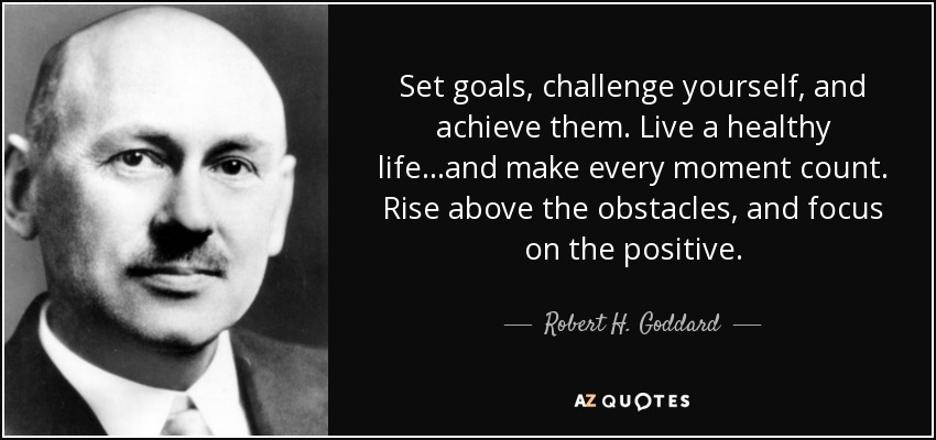 Set goals, challenge yourself, and achieve them. Live a healthy life...and make every moment count. Rise above the obstacles, and focus on the positive. - Robert H. Goddard