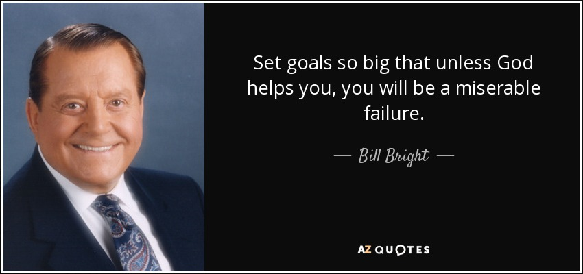Set goals so big that unless God helps you, you will be a miserable failure. - Bill Bright
