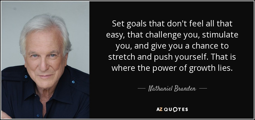 Set goals that don't feel all that easy, that challenge you, stimulate you, and give you a chance to stretch and push yourself. That is where the power of growth lies. - Nathaniel Branden