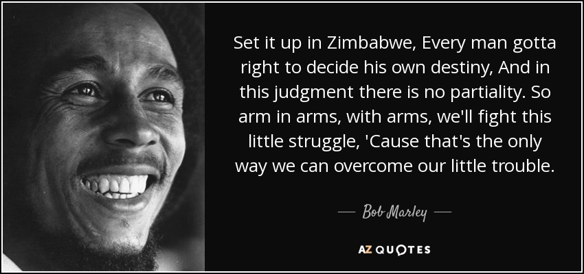 Set it up in Zimbabwe, Every man gotta right to decide his own destiny, And in this judgment there is no partiality. So arm in arms, with arms, we'll fight this little struggle, 'Cause that's the only way we can overcome our little trouble. - Bob Marley