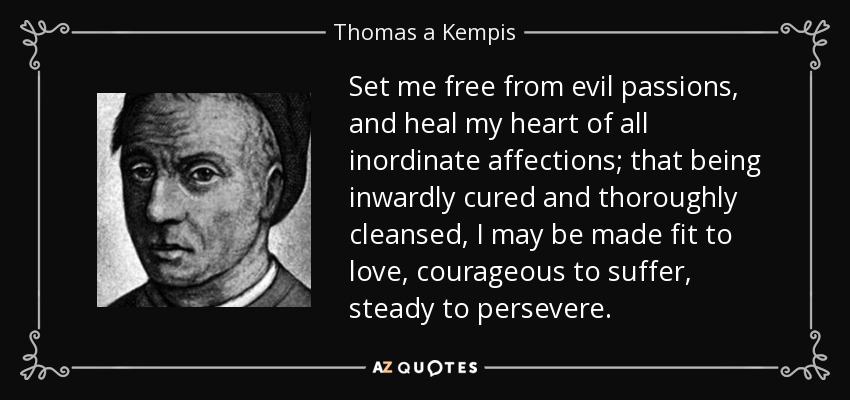 Set me free from evil passions, and heal my heart of all inordinate affections; that being inwardly cured and thoroughly cleansed, I may be made fit to love, courageous to suffer, steady to persevere. - Thomas a Kempis